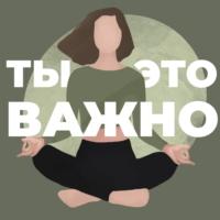 Logo of the podcast Ты – это важно
